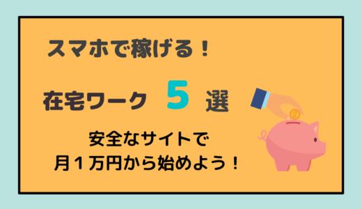 スマホだけで稼げるおすすめ在宅ワーク5選!安全なサイトで月1万円から!
